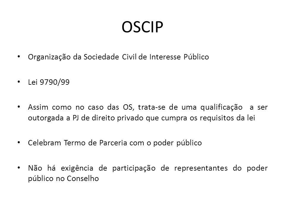 OSCIP Organização da Sociedade Civil de Interesse Público Lei 9790/99 Assim como no caso das OS, trata-se de uma qualificação a ser outorgada a PJ de