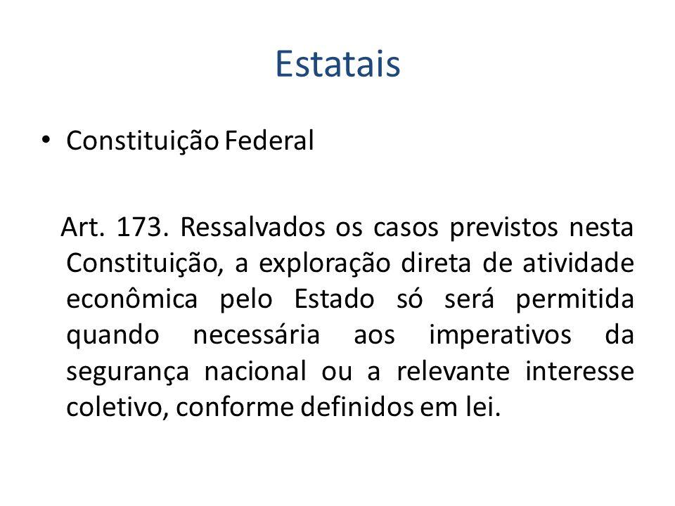 Estatais Constituição Federal Art. 173. Ressalvados os casos previstos nesta Constituição, a exploração direta de atividade econômica pelo Estado só s