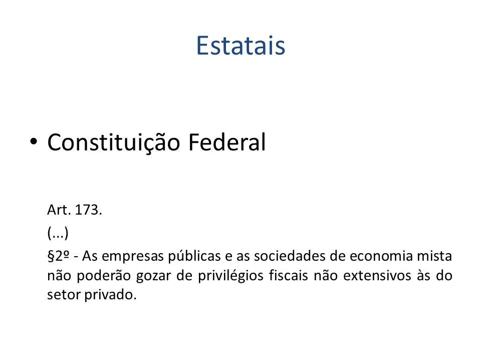 Estatais Constituição Federal Art. 173. (...) §2º - As empresas públicas e as sociedades de economia mista não poderão gozar de privilégios fiscais nã