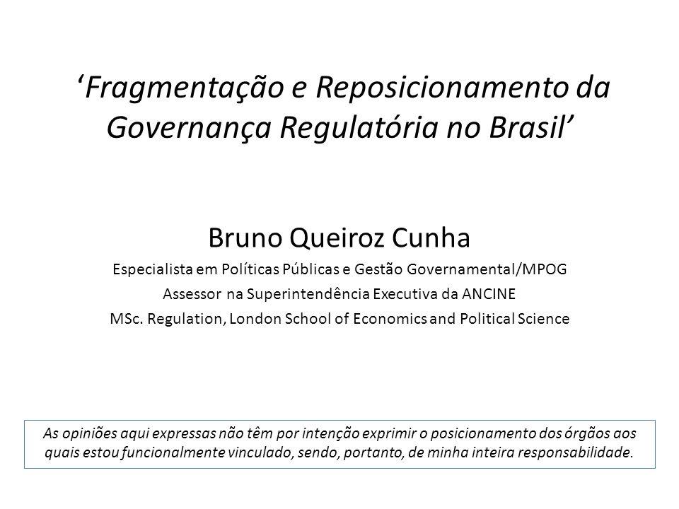 Fragmentação e Reposicionamento da Governança Regulatória no Brasil Bruno Queiroz Cunha Especialista em Políticas Públicas e Gestão Governamental/MPOG