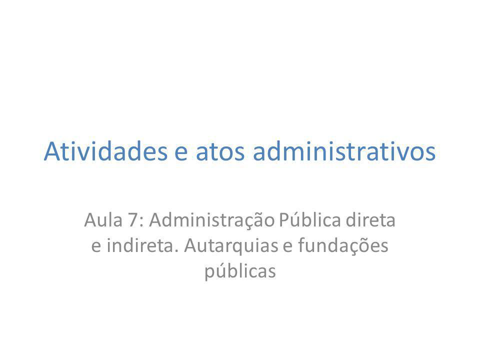 Atividades e atos administrativos Aula 7: Administração Pública direta e indireta. Autarquias e fundações públicas