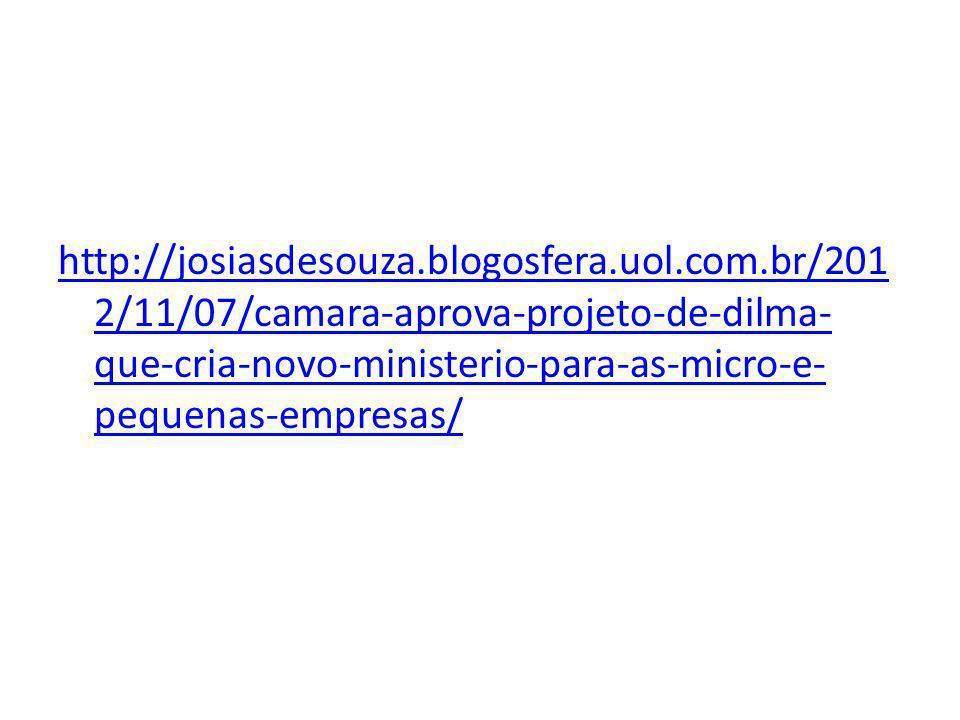 http://josiasdesouza.blogosfera.uol.com.br/201 2/11/07/camara-aprova-projeto-de-dilma- que-cria-novo-ministerio-para-as-micro-e- pequenas-empresas/