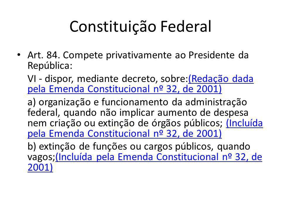 Constituição Federal Art. 84. Compete privativamente ao Presidente da República: VI - dispor, mediante decreto, sobre:(Redação dada pela Emenda Consti