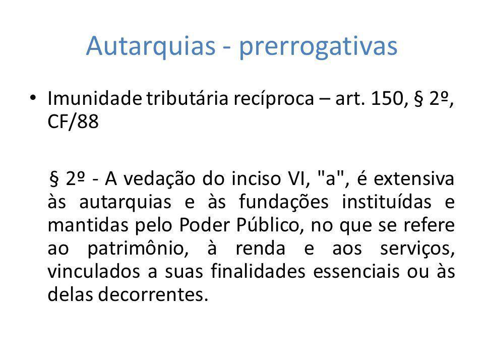 Autarquias - prerrogativas Imunidade tributária recíproca – art. 150, § 2º, CF/88 § 2º - A vedação do inciso VI,