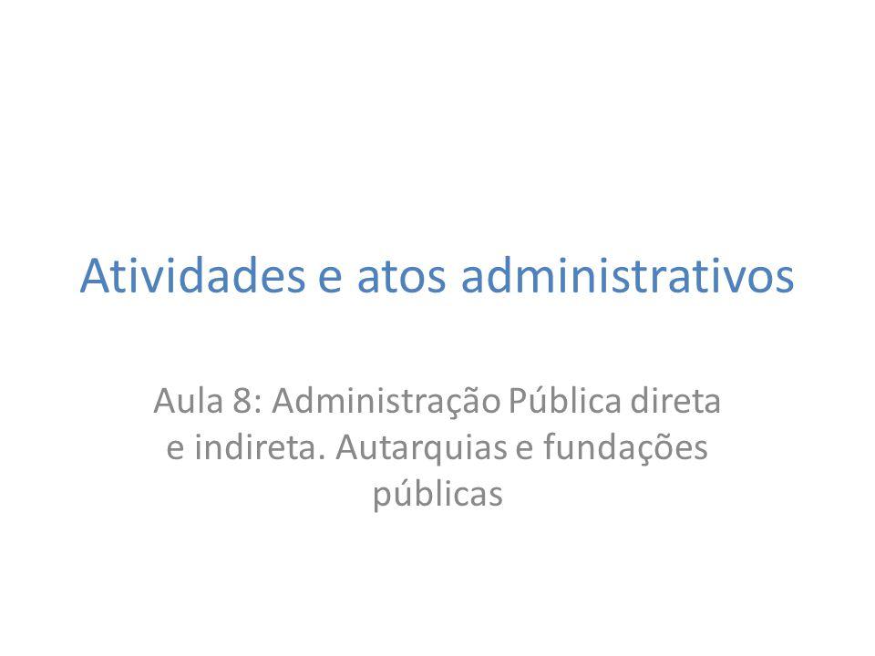 Atividades e atos administrativos Aula 8: Administração Pública direta e indireta. Autarquias e fundações públicas