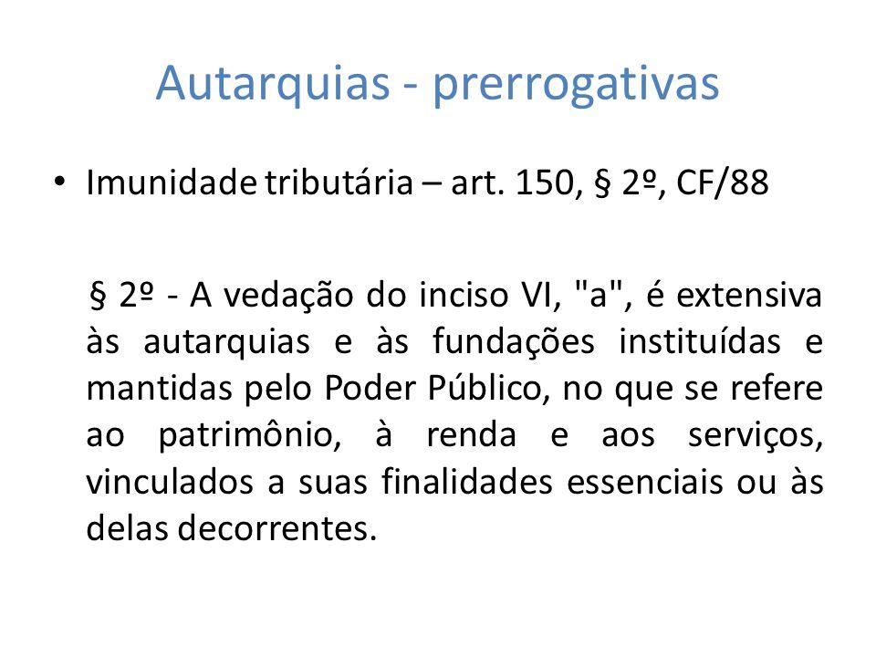 Autarquias - prerrogativas Imunidade tributária – art. 150, § 2º, CF/88 § 2º - A vedação do inciso VI,