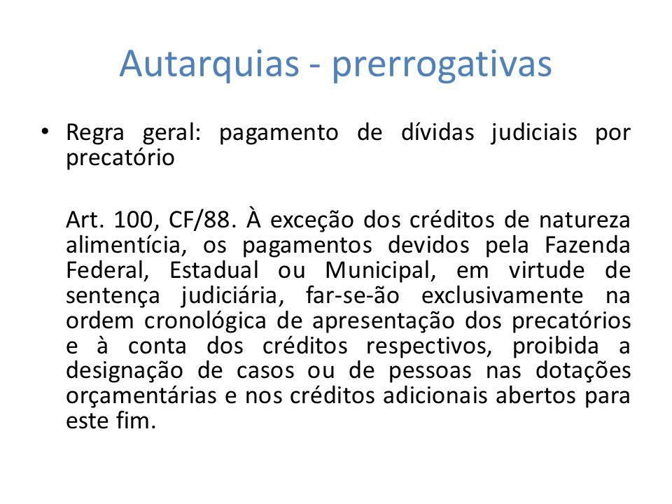 Autarquias - prerrogativas Regra geral: pagamento de dívidas judiciais por precatório Art. 100, CF/88. À exceção dos créditos de natureza alimentícia,