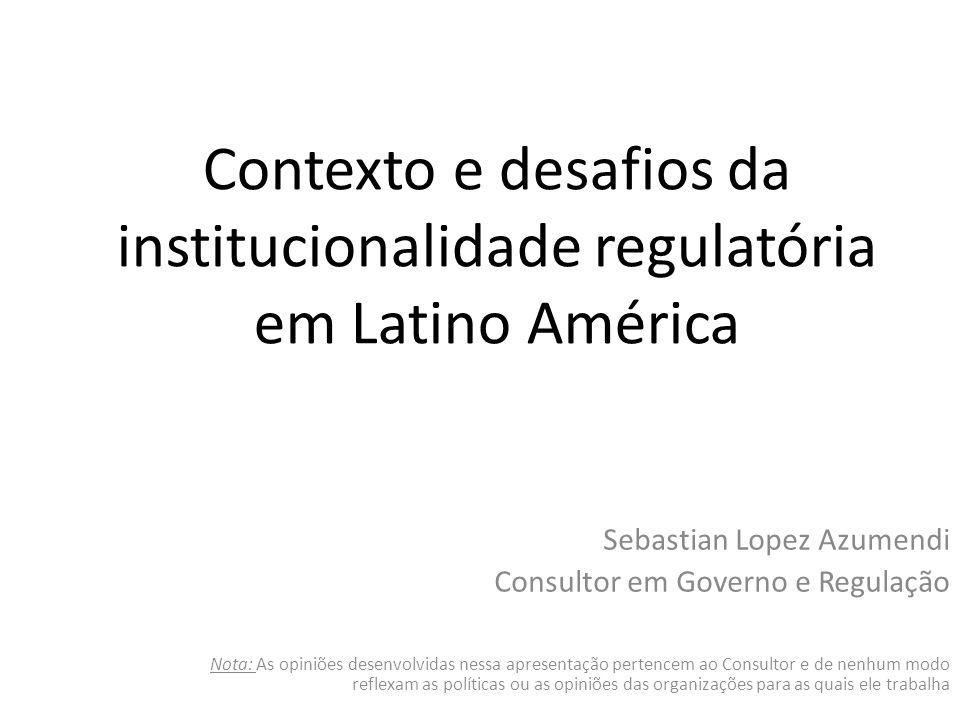 Contexto e desafios da institucionalidade regulatória em Latino América Sebastian Lopez Azumendi Consultor em Governo e Regulação Nota: As opiniões desenvolvidas nessa apresentação pertencem ao Consultor e de nenhum modo reflexam as políticas ou as opiniões das organizações para as quais ele trabalha