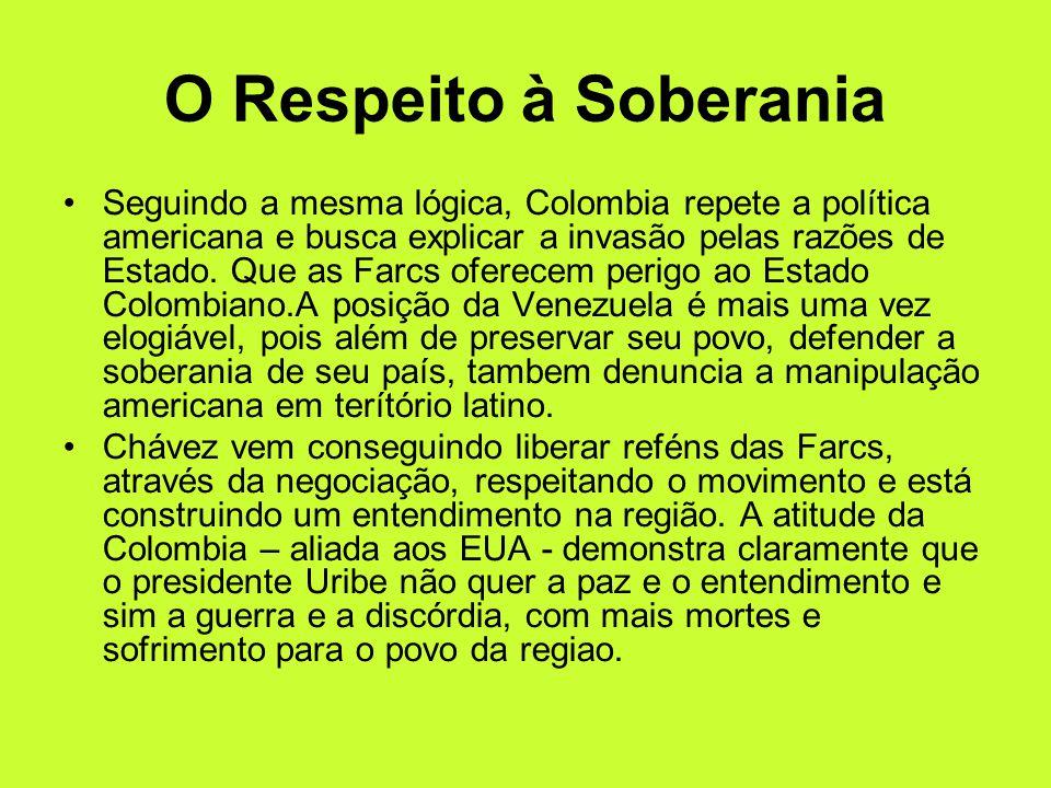 O Respeito à Soberania Seguindo a mesma lógica, Colombia repete a política americana e busca explicar a invasão pelas razões de Estado. Que as Farcs o