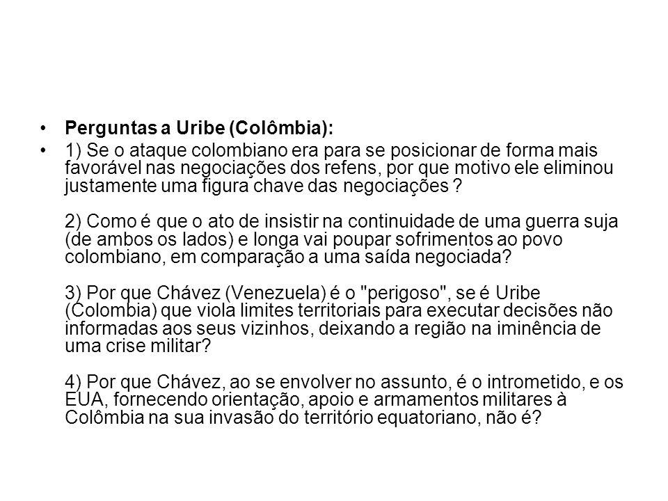 Perguntas a Uribe (Colômbia): 1) Se o ataque colombiano era para se posicionar de forma mais favorável nas negociações dos refens, por que motivo ele