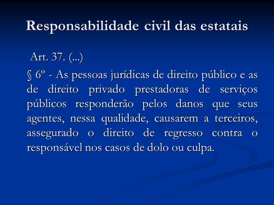 Responsabilidade civil das estatais Art. 37. (...) Art. 37. (...) § 6º - As pessoas jurídicas de direito público e as de direito privado prestadoras d