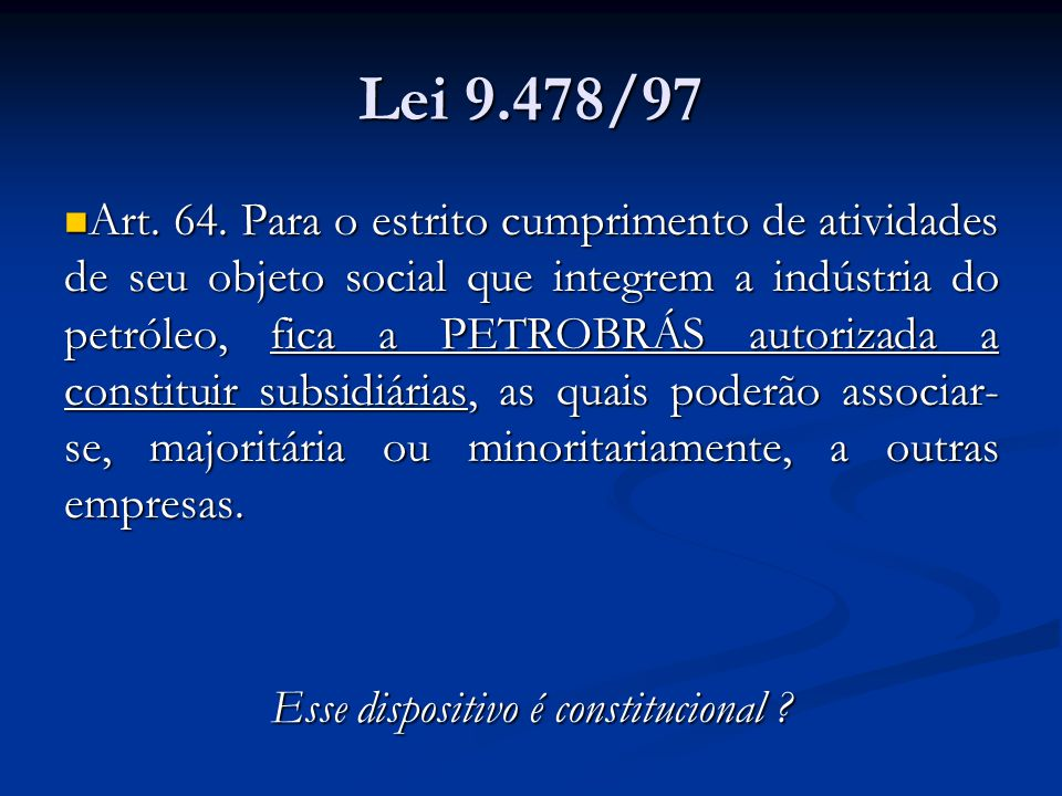 Lei 9.478/97 Art. 64. Para o estrito cumprimento de atividades de seu objeto social que integrem a indústria do petróleo, fica a PETROBRÁS autorizada