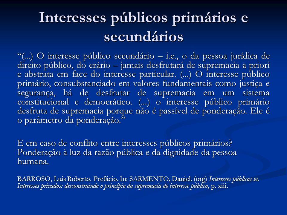 Interesses públicos primários e secundários (...) O interesse público secundário – i.e., o da pessoa jurídica de direito público, do erário – jamais desfrutará de supremacia a priori e abstrata em face do interesse particular.