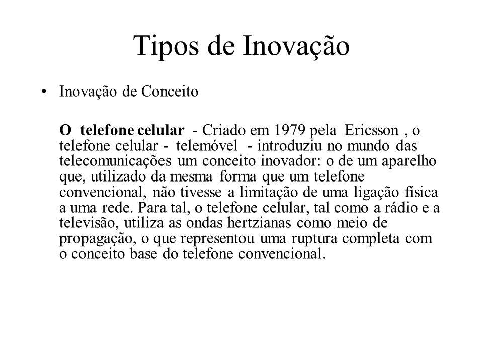 Tipos de Inovação Inovação de Conceito O telefone celular - Criado em 1979 pela Ericsson, o telefone celular - telemóvel - introduziu no mundo das tel