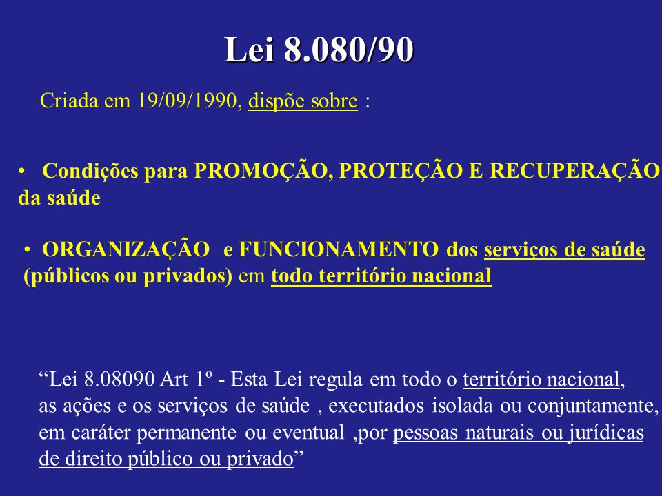 Lei 8.080/90 Criada em 19/09/1990, dispõe sobre : Condições para PROMOÇÃO, PROTEÇÃO E RECUPERAÇÃO da saúde ORGANIZAÇÃO e FUNCIONAMENTO dos serviços de