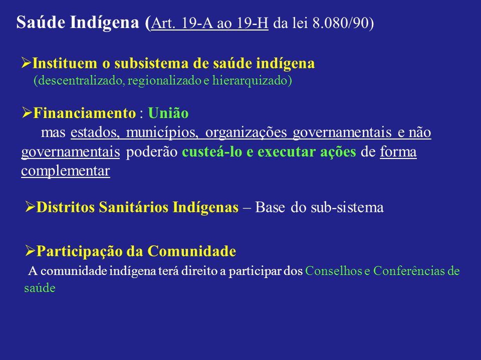 Saúde Indígena ( Art. 19-A ao 19-H da lei 8.080/90) Instituem o subsistema de saúde indígena (descentralizado, regionalizado e hierarquizado) Financia