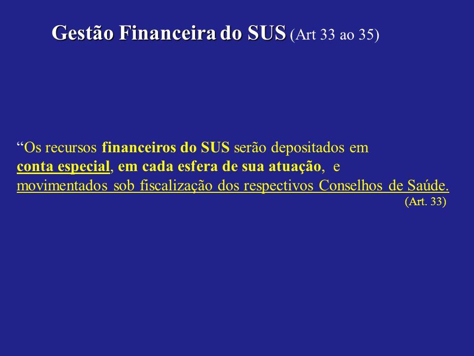 Gestão Financeirado SUS Gestão Financeira do SUS (Art 33 ao 35) Os recursos financeiros do SUS serão depositados em conta especial, em cada esfera de