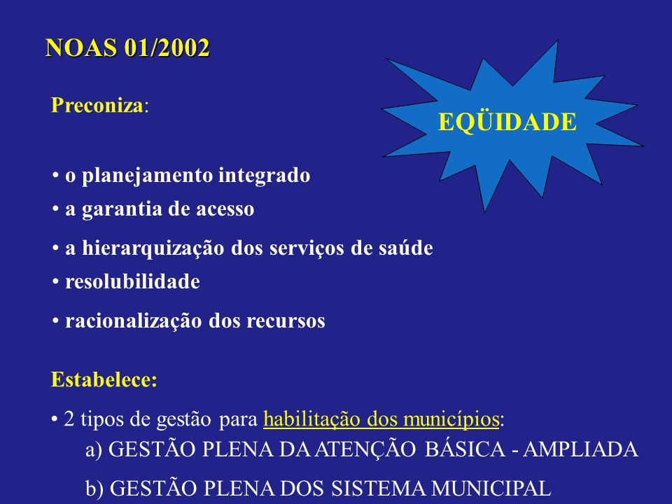 NOAS 01/2002 Preconiza: a hierarquização dos serviços de saúde o planejamento integrado a garantia de acesso resolubilidade racionalização dos recursos Estabelece: 2 tipos de gestão para habilitação dos municípios: a) GESTÃO PLENA DA ATENÇÃO BÁSICA - AMPLIADA b) GESTÃO PLENA DOS SISTEMA MUNICIPAL EQÜIDADE