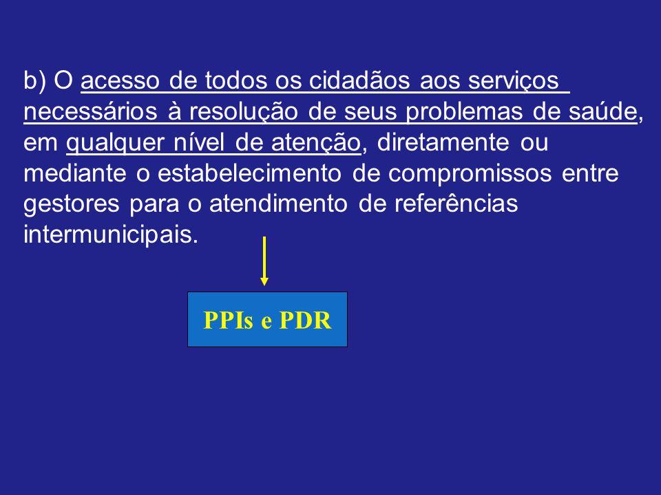b) O acesso de todos os cidadãos aos serviços necessários à resolução de seus problemas de saúde, em qualquer nível de atenção, diretamente ou mediante o estabelecimento de compromissos entre gestores para o atendimento de referências intermunicipais.