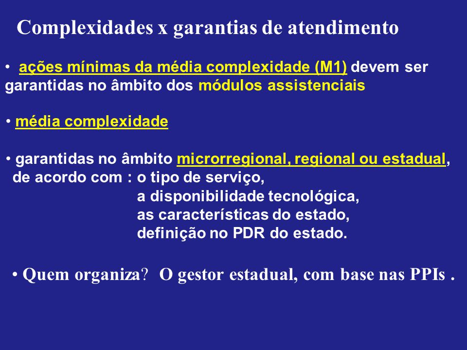 Complexidades x garantias de atendimento ações mínimas da média complexidade (M1) devem ser garantidas no âmbito dos módulos assistenciais média complexidade garantidas no âmbito microrregional, regional ou estadual, de acordo com : o tipo de serviço, a disponibilidade tecnológica, as características do estado, definição no PDR do estado.