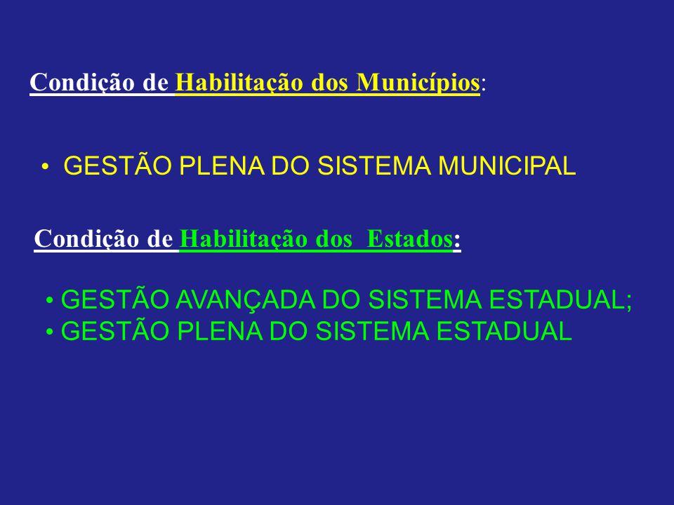 Condição de Habilitação dos Municípios: GESTÃO PLENA DO SISTEMA MUNICIPAL Condição de Habilitação dos Estados: GESTÃO AVANÇADA DO SISTEMA ESTADUAL; GE