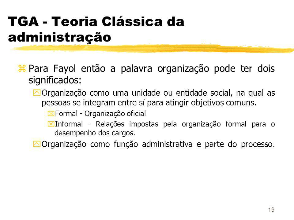 19 TGA - Teoria Clássica da administração zPara Fayol então a palavra organização pode ter dois significados: yOrganização como uma unidade ou entidade social, na qual as pessoas se integram entre sí para atingir objetivos comuns.