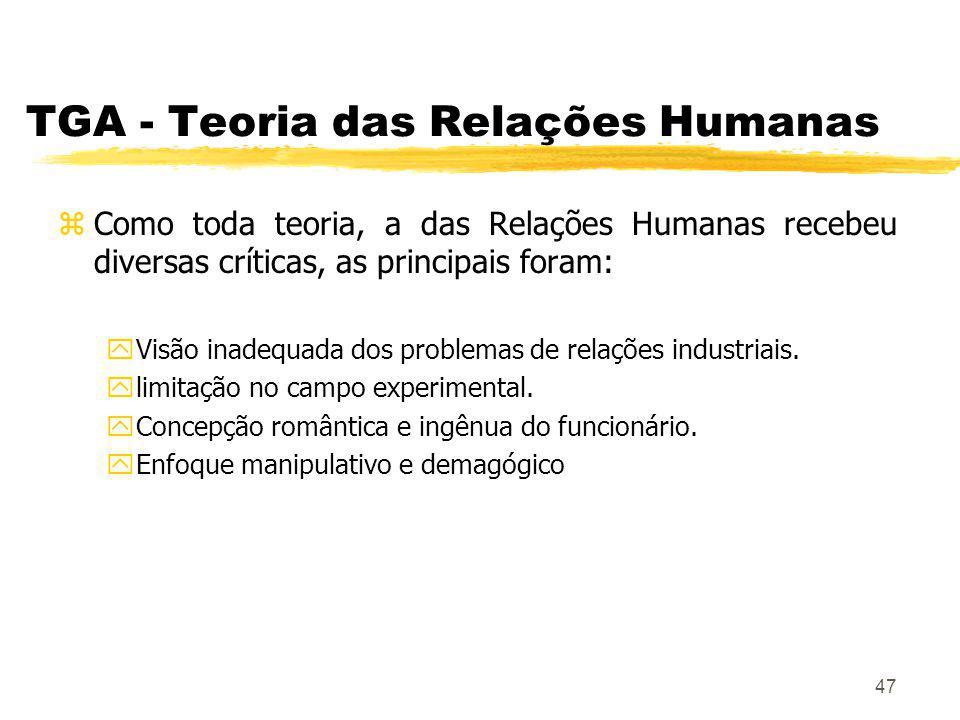 47 TGA - Teoria das Relações Humanas zComo toda teoria, a das Relações Humanas recebeu diversas críticas, as principais foram: yVisão inadequada dos problemas de relações industriais.