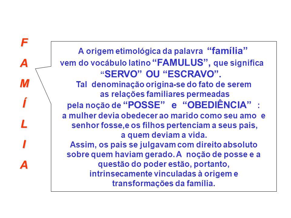FAMÍLIA A origem etimológica da palavra família vem do vocábulo latino FAMULUS, que significa SERVO OU ESCRAVO. Tal denominação origina-se do fato de