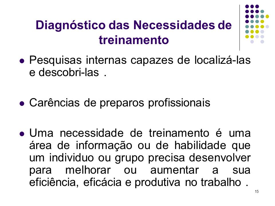 15 Diagnóstico das Necessidades de treinamento Pesquisas internas capazes de localizá-las e descobri-las. Carências de preparos profissionais Uma nece