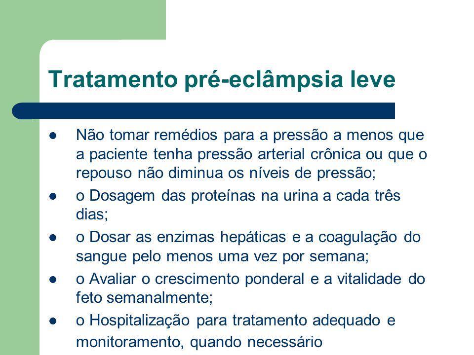 Tratamento pré-eclâmpsia leve Não tomar remédios para a pressão a menos que a paciente tenha pressão arterial crônica ou que o repouso não diminua os