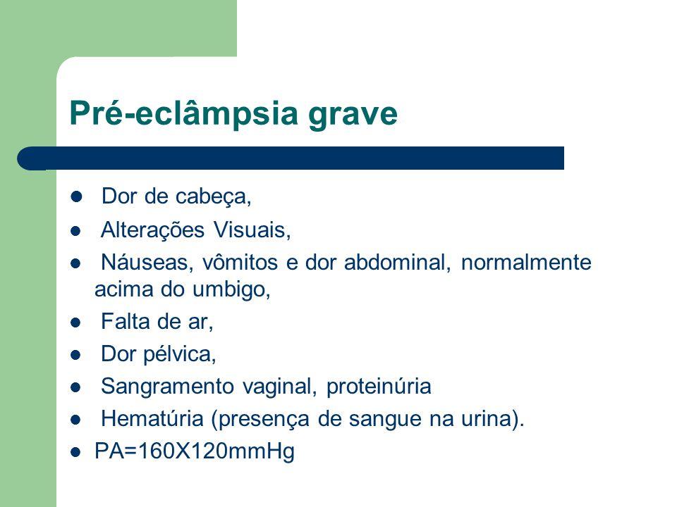 Pré-eclâmpsia grave Dor de cabeça, Alterações Visuais, Náuseas, vômitos e dor abdominal, normalmente acima do umbigo, Falta de ar, Dor pélvica, Sangra