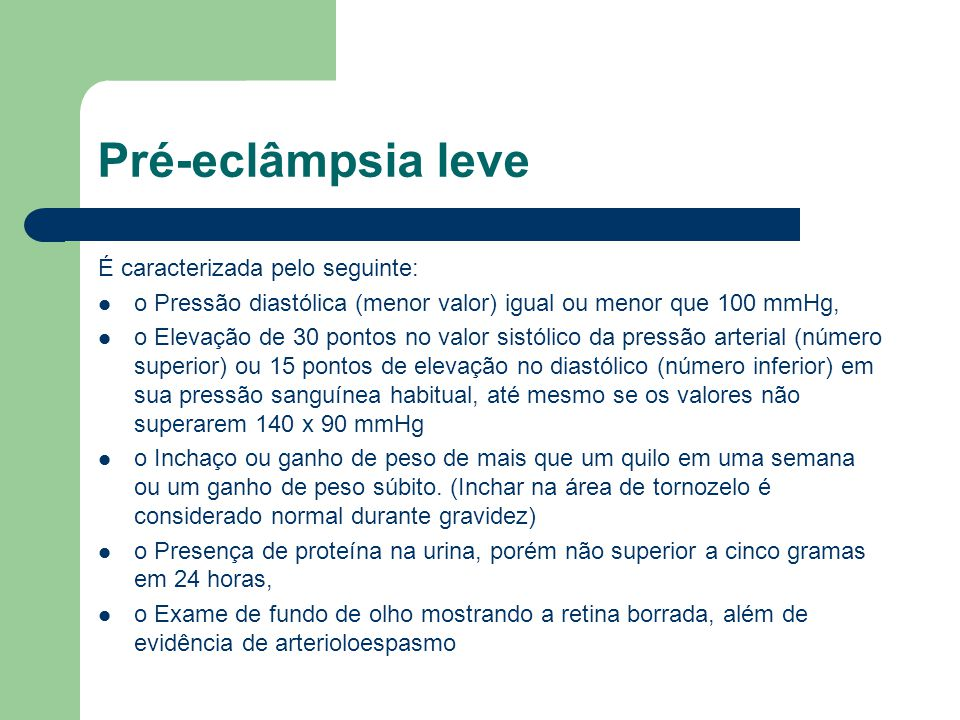 Pré-eclâmpsia leve É caracterizada pelo seguinte: o Pressão diastólica (menor valor) igual ou menor que 100 mmHg, o Elevação de 30 pontos no valor sis