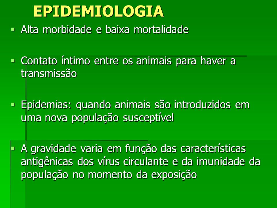 EPIDEMIOLOGIA Alta morbidade e baixa mortalidade Alta morbidade e baixa mortalidade Contato íntimo entre os animais para haver a transmissão Contato í