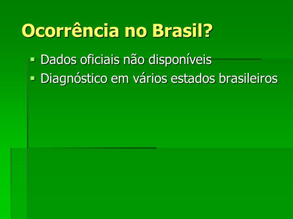 Ocorrência no Brasil? Dados oficiais não disponíveis Dados oficiais não disponíveis Diagnóstico em vários estados brasileiros Diagnóstico em vários es