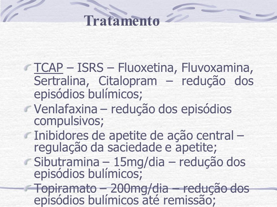 TCAP – ISRS – Fluoxetina, Fluvoxamina, Sertralina, Citalopram – redução dos episódios bulímicos; Venlafaxina – redução dos episódios compulsivos; Inib