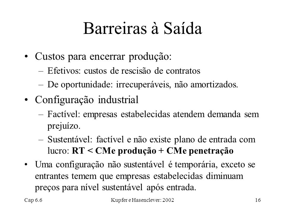 Cap 6.6Kupfer e Hasenclever: 200216 Barreiras à Saída Custos para encerrar produção: –Efetivos: custos de rescisão de contratos –De oportunidade: irre
