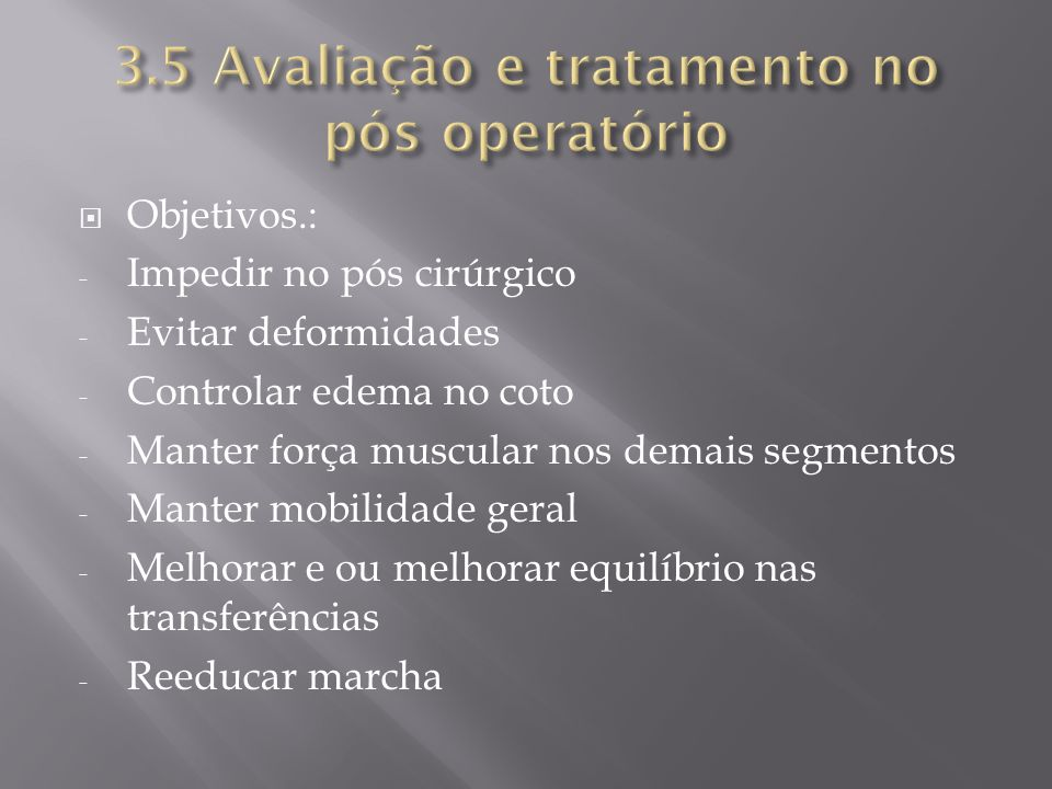 Objetivos.: - Impedir no pós cirúrgico - Evitar deformidades - Controlar edema no coto - Manter força muscular nos demais segmentos - Manter mobilidad