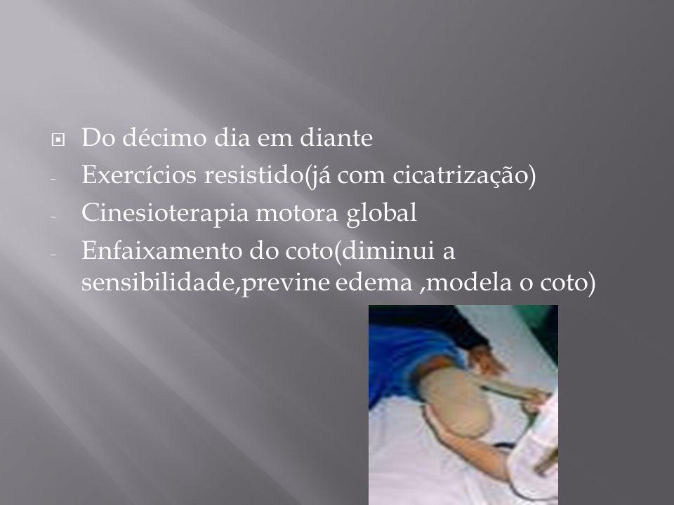 Do décimo dia em diante - Exercícios resistido(já com cicatrização) - Cinesioterapia motora global - Enfaixamento do coto(diminui a sensibilidade,prev