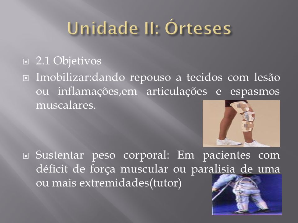 2.1 Objetivos Imobilizar:dando repouso a tecidos com lesão ou inflamações,em articulações e espasmos muscalares. Sustentar peso corporal: Em pacientes
