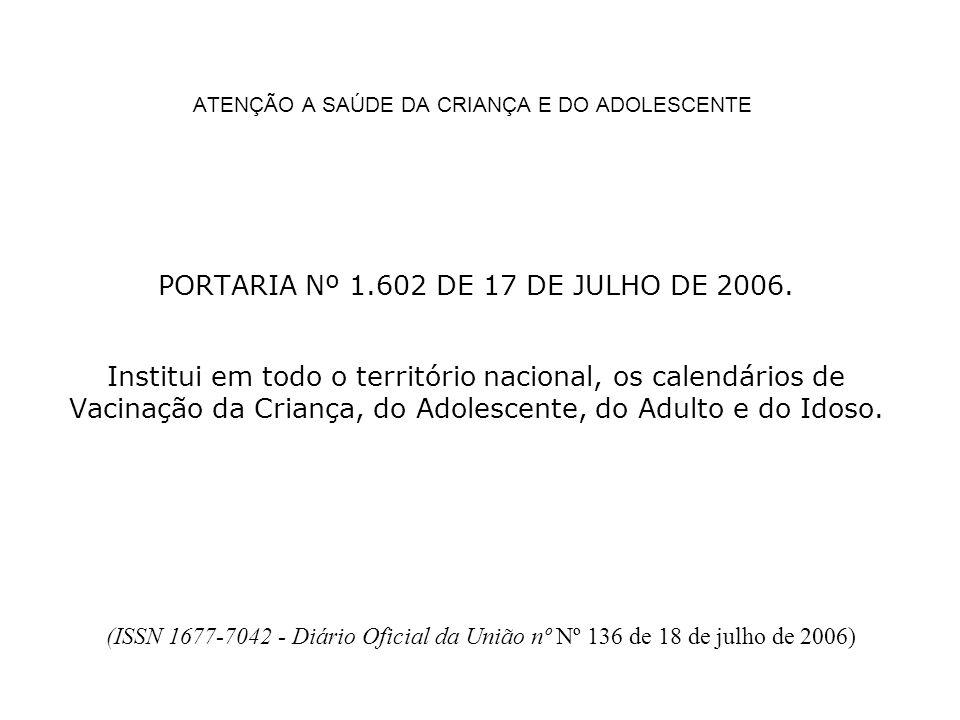 ATENÇÃO A SAÚDE DA CRIANÇA E DO ADOLESCENTE PORTARIA Nº 1.602 DE 17 DE JULHO DE 2006. Institui em todo o território nacional, os calendários de Vacina