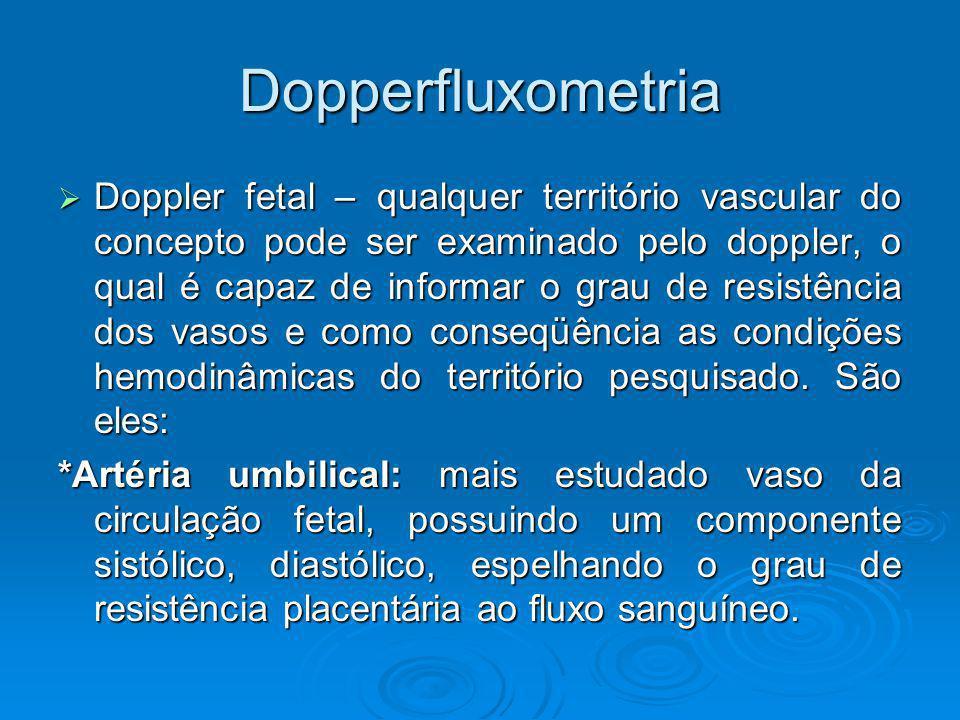 Dopperfluxometria Doppler fetal – qualquer território vascular do concepto pode ser examinado pelo doppler, o qual é capaz de informar o grau de resis