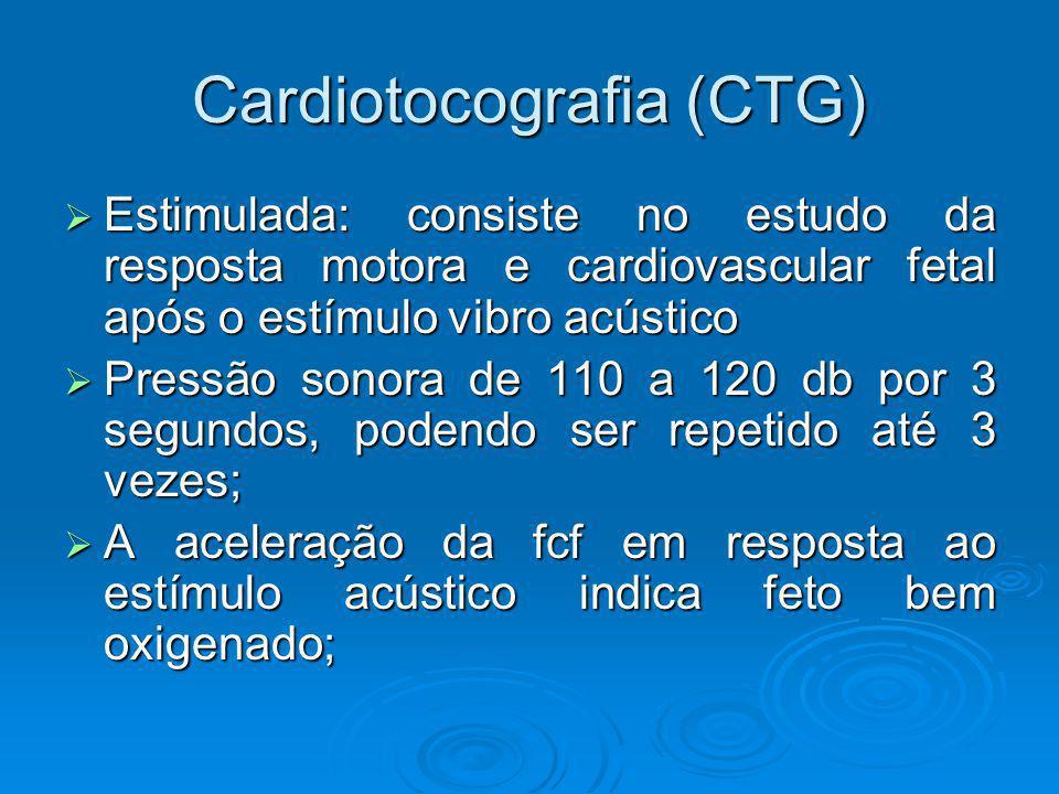 Cardiotocografia (CTG) Estimulada: consiste no estudo da resposta motora e cardiovascular fetal após o estímulo vibro acústico Estimulada: consiste no
