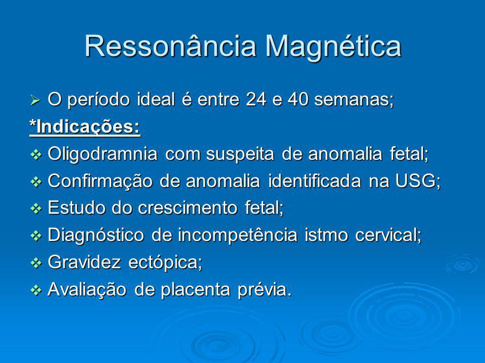 Ressonância Magnética O período ideal é entre 24 e 40 semanas; O período ideal é entre 24 e 40 semanas;*Indicações: Oligodramnia com suspeita de anoma