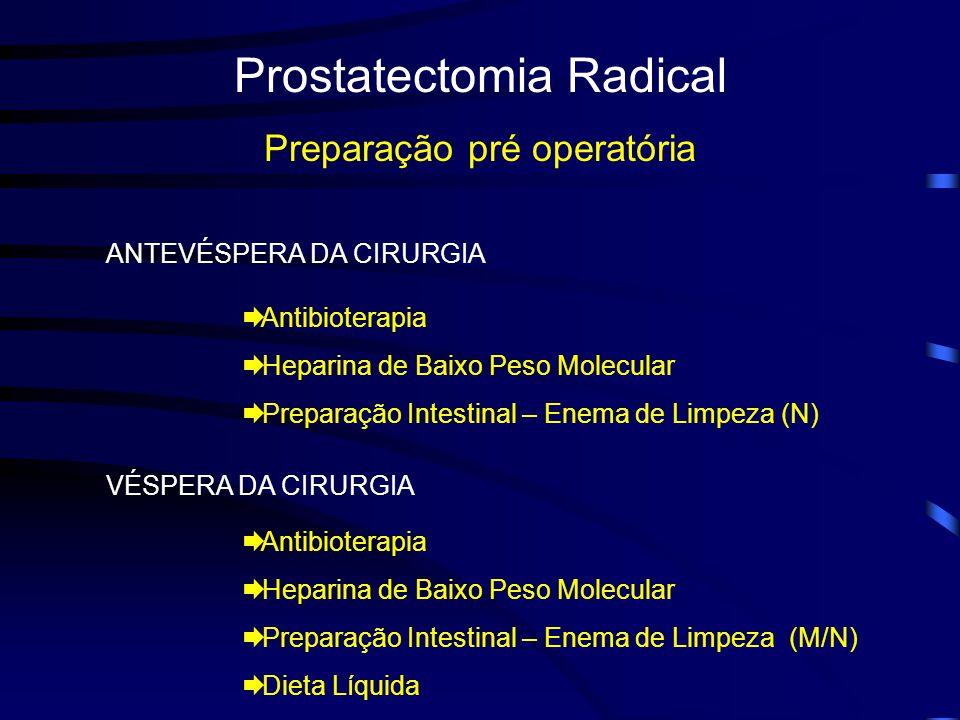 Prostatectomia Radical Preparação pré operatória ANTEVÉSPERA DA CIRURGIA Antibioterapia Heparina de Baixo Peso Molecular Preparação Intestinal – Enema de Limpeza (N) VÉSPERA DA CIRURGIA Antibioterapia Heparina de Baixo Peso Molecular Preparação Intestinal – Enema de Limpeza (M/N) Dieta Líquida