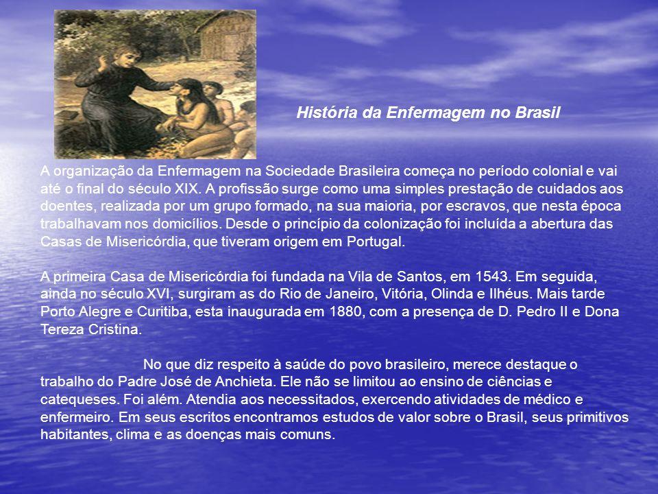 História da Enfermagem no Brasil A organização da Enfermagem na Sociedade Brasileira começa no período colonial e vai até o final do século XIX.