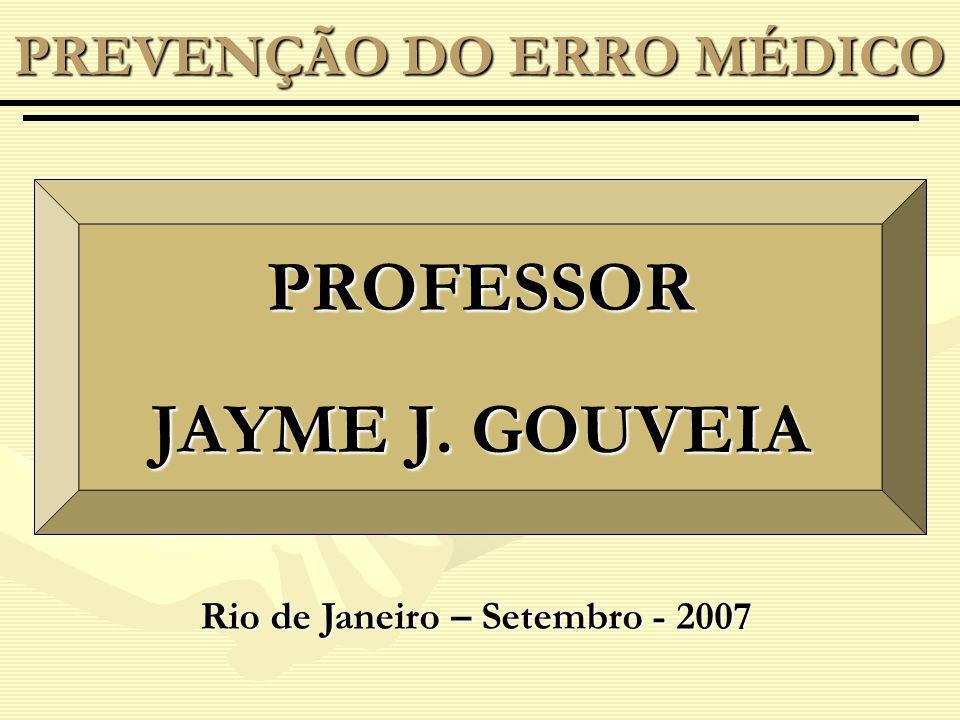 PREVENÇÃO DO ERRO MÉDICO PROFESSOR JAYME J. GOUVEIA Rio de Janeiro – Setembro - 2007