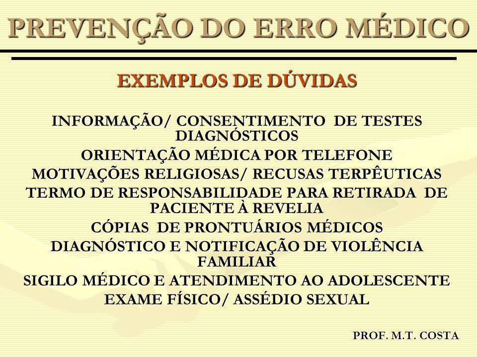 EXEMPLOS DE DÚVIDAS INFORMAÇÃO/ CONSENTIMENTO DE TESTES DIAGNÓSTICOS ORIENTAÇÃO MÉDICA POR TELEFONE MOTIVAÇÕES RELIGIOSAS/ RECUSAS TERPÊUTICAS TERMO DE RESPONSABILIDADE PARA RETIRADA DE PACIENTE À REVELIA CÓPIAS DE PRONTUÁRIOS MÉDICOS DIAGNÓSTICO E NOTIFICAÇÃO DE VIOLÊNCIA FAMILIAR SIGILO MÉDICO E ATENDIMENTO AO ADOLESCENTE EXAME FÍSICO/ ASSÉDIO SEXUAL PROF.