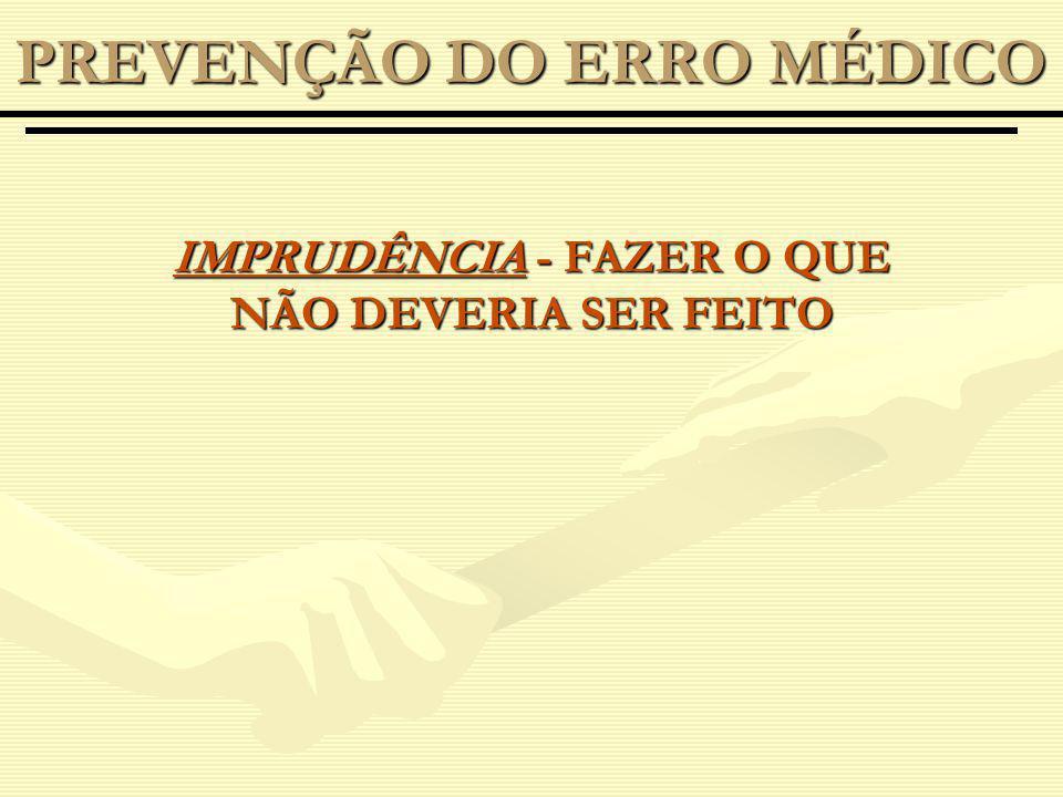 IMPRUDÊNCIA - FAZER O QUE NÃO DEVERIA SER FEITO PREVENÇÃO DO ERRO MÉDICO