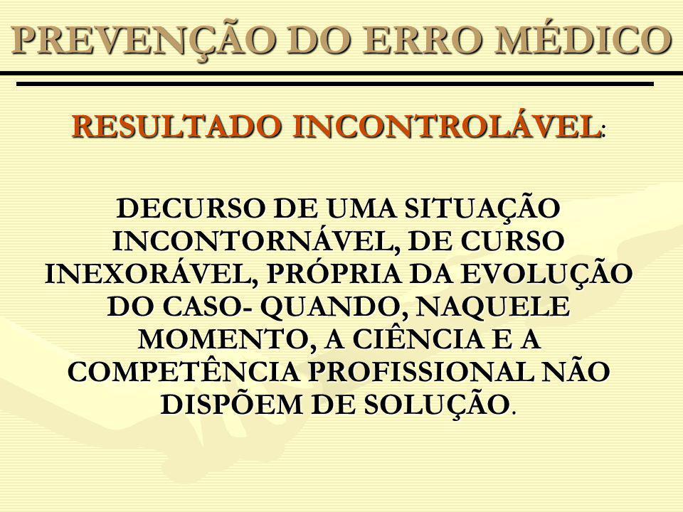 RESULTADO INCONTROLÁVEL : DECURSO DE UMA SITUAÇÃO INCONTORNÁVEL, DE CURSO INEXORÁVEL, PRÓPRIA DA EVOLUÇÃO DO CASO- QUANDO, NAQUELE MOMENTO, A CIÊNCIA E A COMPETÊNCIA PROFISSIONAL NÃO DISPÕEM DE SOLUÇÃO.