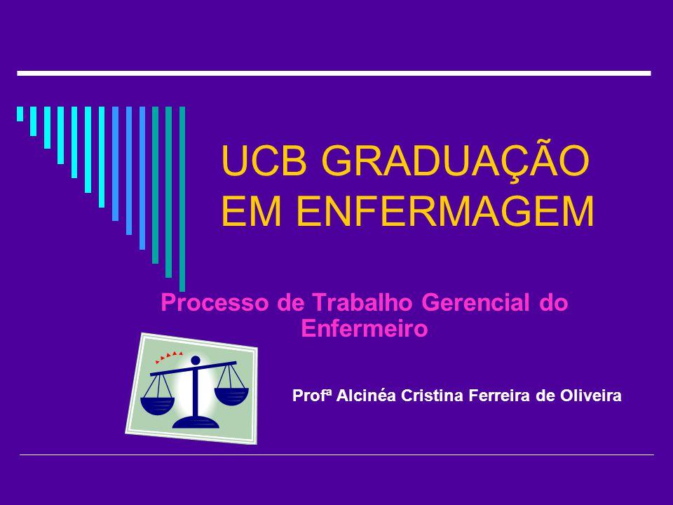 UCB GRADUAÇÃO EM ENFERMAGEM Processo de Trabalho Gerencial do Enfermeiro Profª Alcinéa Cristina Ferreira de Oliveira